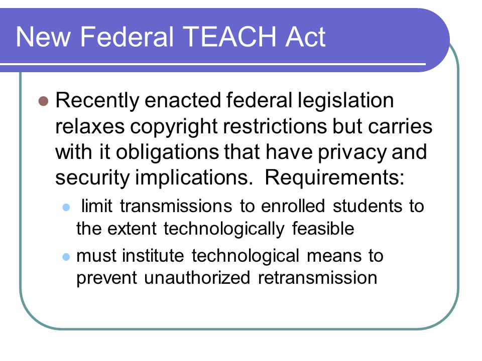 New Federal TEACH Act Recently enacted federal legislation relaxes copyright restrictions but carries with it obligations that have privacy and security implications.