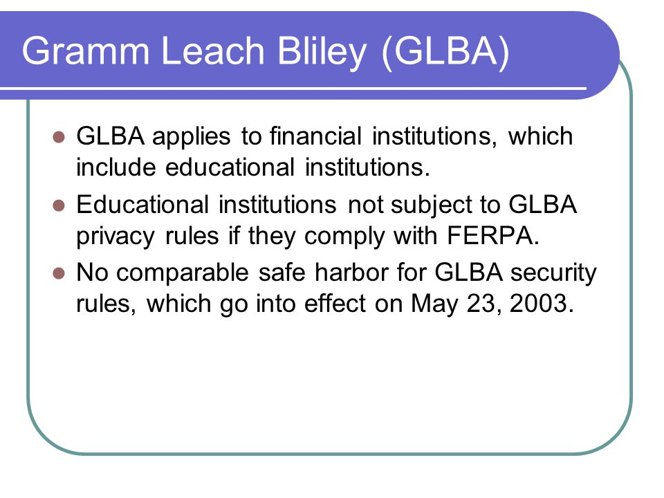 Gramm Leach Bliley (GLBA) GLBA applies to financial institutions, which include educational institutions.
