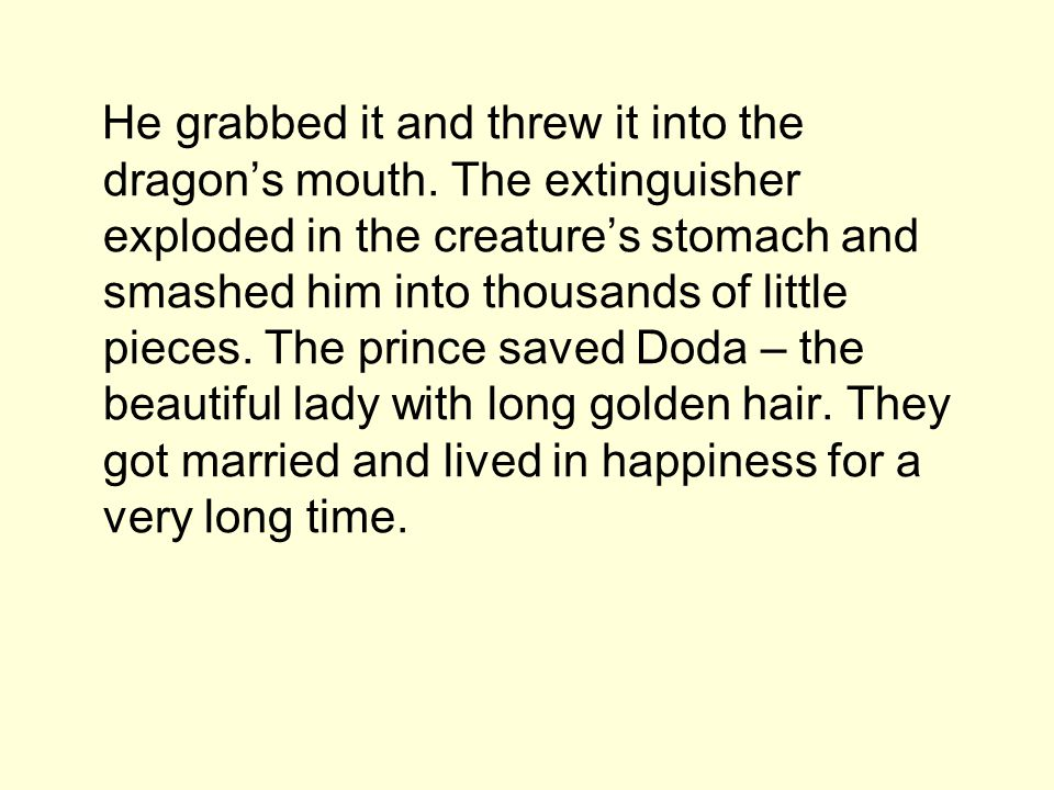 He grabbed it and threw it into the dragon's mouth. The extinguisher exploded in the creature's stomach and smashed him into thousands of little piece