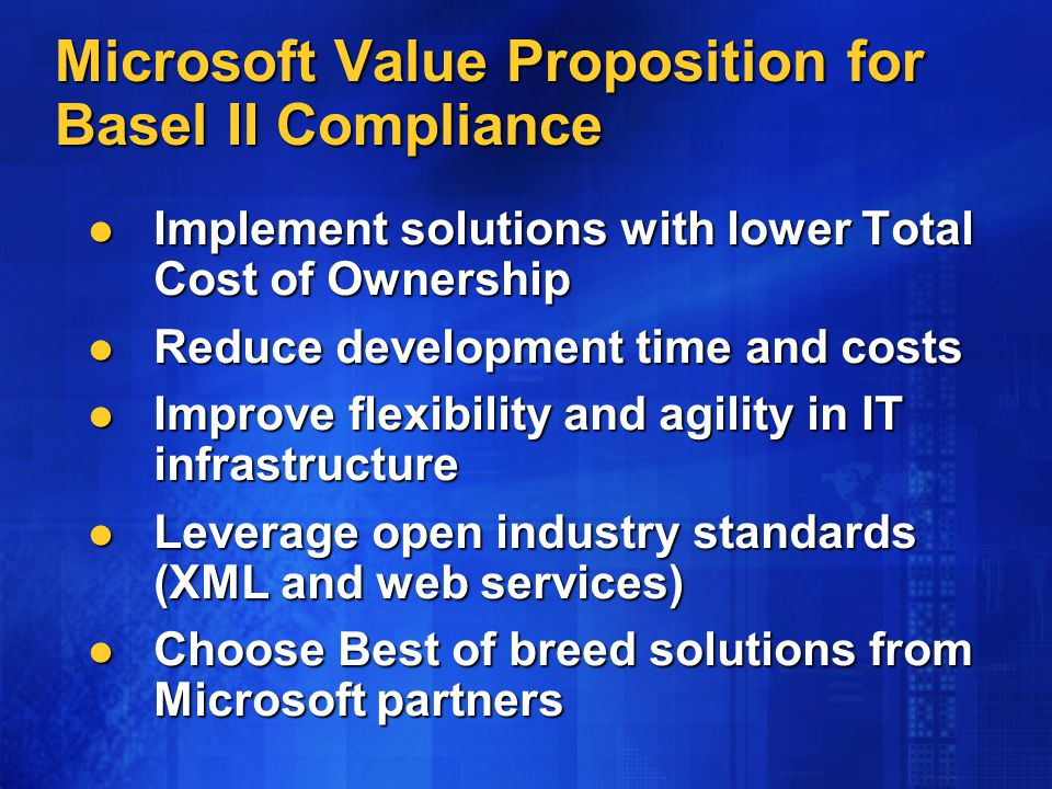 Microsoft Value Proposition for Basel II Compliance Implement solutions with lower Total Cost of Ownership Implement solutions with lower Total Cost of Ownership Reduce development time and costs Reduce development time and costs Improve flexibility and agility in IT infrastructure Improve flexibility and agility in IT infrastructure Leverage open industry standards (XML and web services) Leverage open industry standards (XML and web services) Choose Best of breed solutions from Microsoft partners Choose Best of breed solutions from Microsoft partners