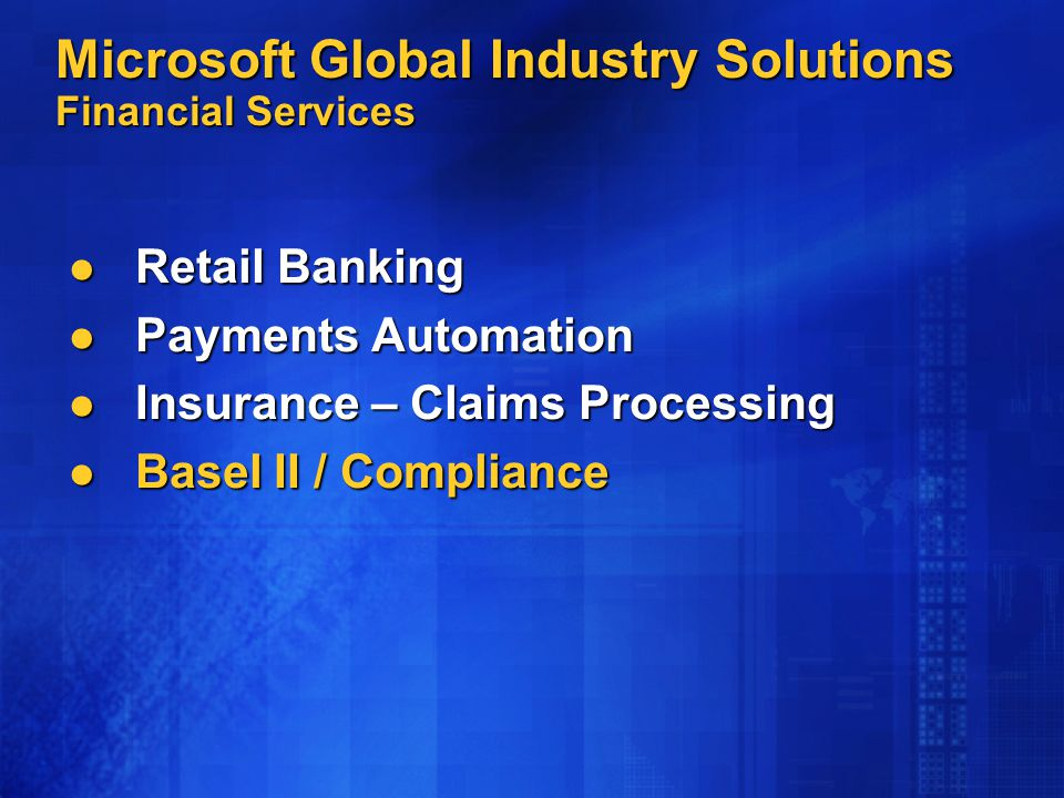 Microsoft Global Industry Solutions Financial Services Retail Banking Retail Banking Payments Automation Payments Automation Insurance – Claims Processing Insurance – Claims Processing Basel II / Compliance Basel II / Compliance