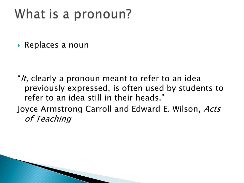  Replaces a noun It, clearly a pronoun meant to refer to an idea previously expressed, is often used by students to refer to an idea still in their heads. Joyce Armstrong Carroll and Edward E.