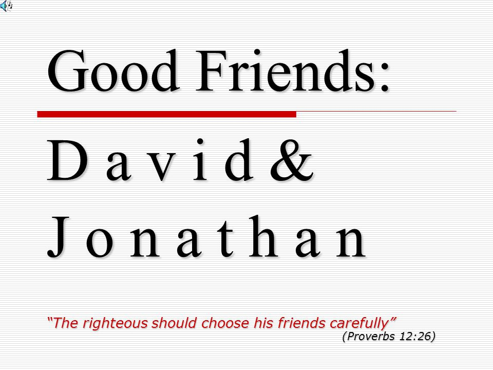 Good Friends: D a v i d & J o n a t h a n The righteous should choose his friends carefully (Proverbs 12:26)