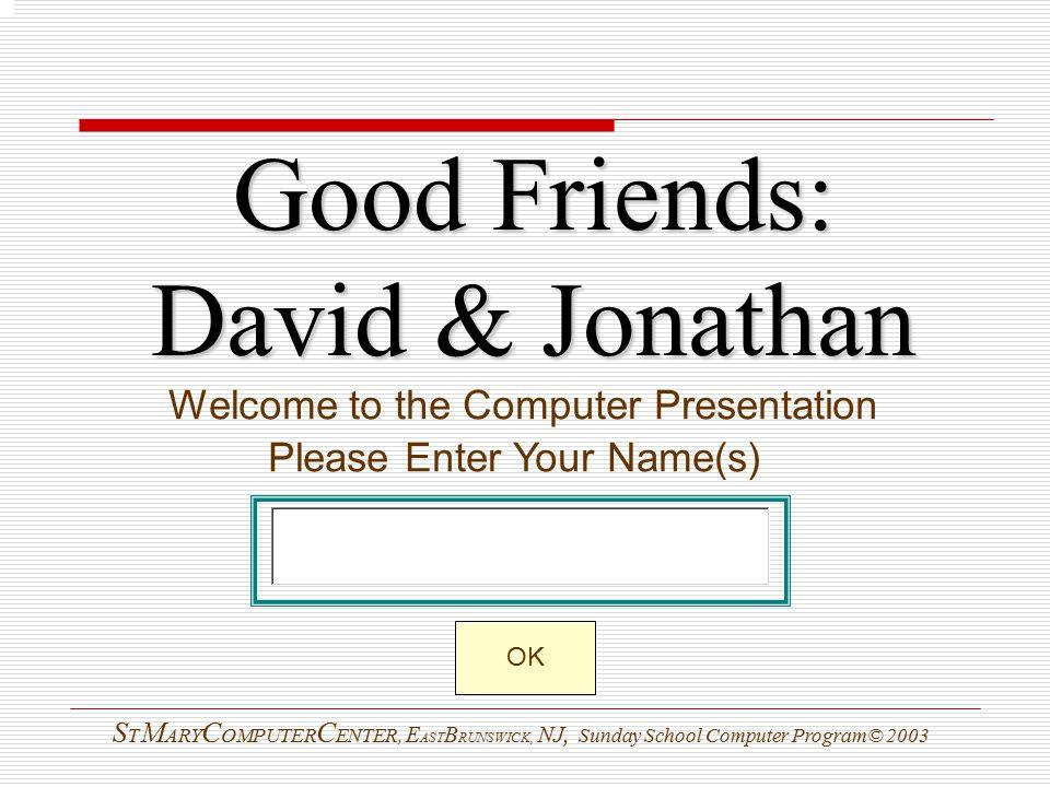 Good Friends: David & Jonathan Welcome to the Computer Presentation Please Enter Your Name(s) S T M ARY C OMPUTER C ENTER, E AST B RUNSWICK, NJ, Sunday School Computer Program© 2003 OK