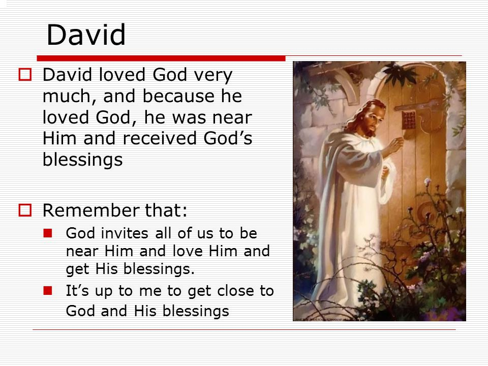 David  David loved God very much, and because he loved God, he was near Him and received God's blessings  Remember that: God invites all of us to be near Him and love Him and get His blessings.