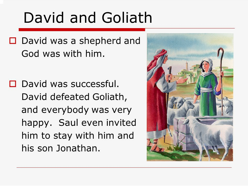 David and Goliath  David was a shepherd and God was with him.  David was successful. David defeated Goliath, and everybody was very happy. Saul even