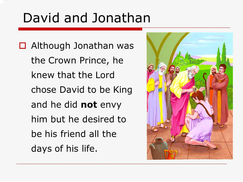 David and Jonathan  Although Jonathan was the Crown Prince, he knew that the Lord chose David to be King and he did not envy him but he desired to be his friend all the days of his life.