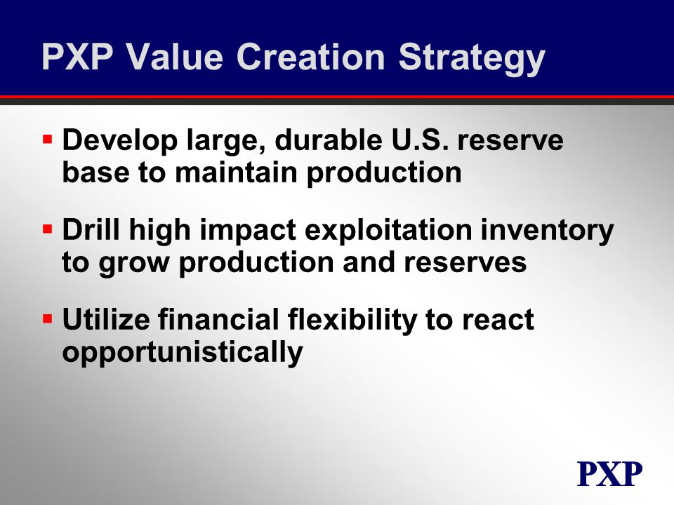 PXP Value Creation Strategy  Develop large, durable U.S.