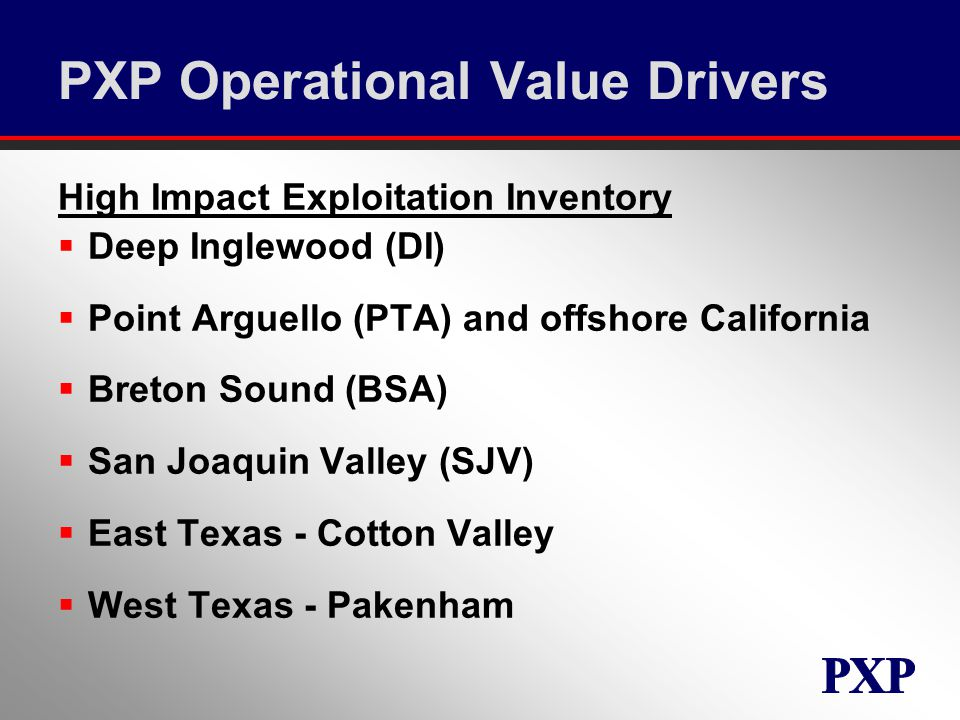 PXP Operational Value Drivers High Impact Exploitation Inventory  Deep Inglewood (DI)  Point Arguello (PTA) and offshore California  Breton Sound (BSA)  San Joaquin Valley (SJV)  East Texas - Cotton Valley  West Texas - Pakenham
