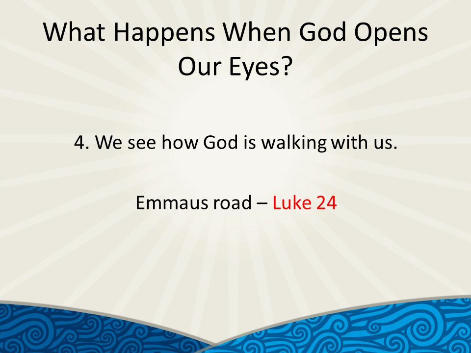 What Happens When God Opens Our Eyes 4. We see how God is walking with us. Emmaus road – Luke 24