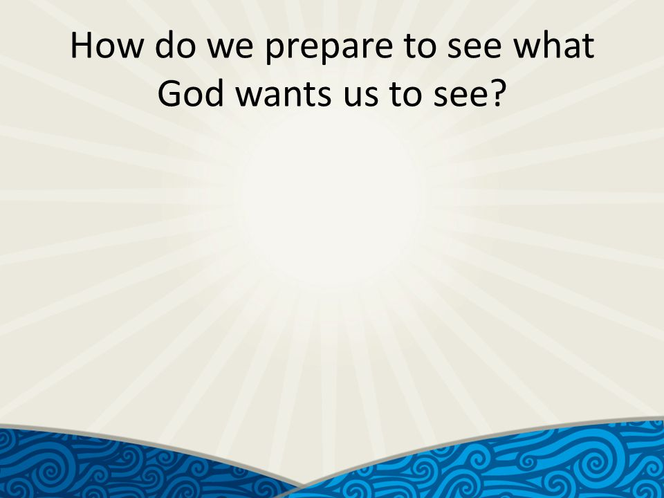 How do we prepare to see what God wants us to see