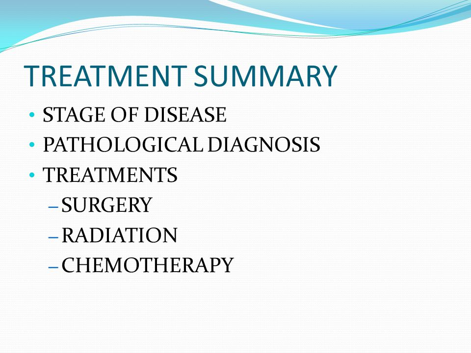 TREATMENT SUMMARY STAGE OF DISEASE PATHOLOGICAL DIAGNOSIS TREATMENTS – SURGERY – RADIATION – CHEMOTHERAPY