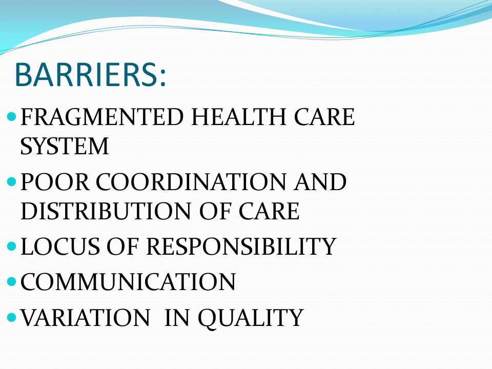 BARRIERS: FRAGMENTED HEALTH CARE SYSTEM POOR COORDINATION AND DISTRIBUTION OF CARE LOCUS OF RESPONSIBILITY COMMUNICATION VARIATION IN QUALITY