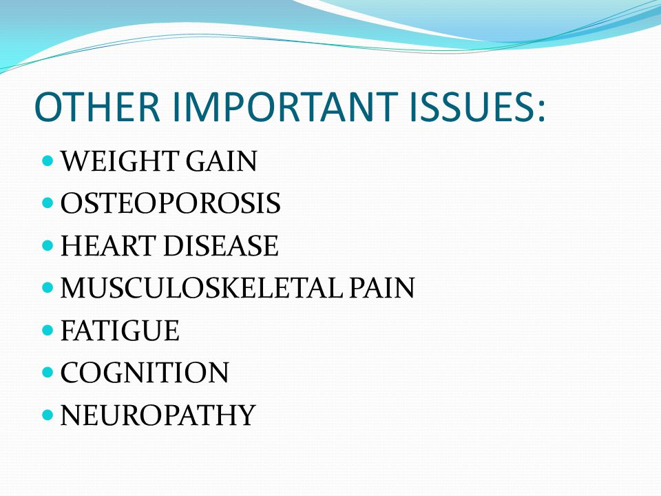 OTHER IMPORTANT ISSUES: WEIGHT GAIN OSTEOPOROSIS HEART DISEASE MUSCULOSKELETAL PAIN FATIGUE COGNITION NEUROPATHY