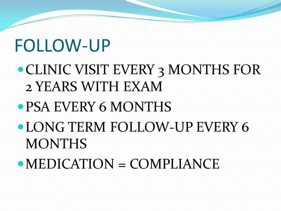 FOLLOW-UP CLINIC VISIT EVERY 3 MONTHS FOR 2 YEARS WITH EXAM PSA EVERY 6 MONTHS LONG TERM FOLLOW-UP EVERY 6 MONTHS MEDICATION = COMPLIANCE