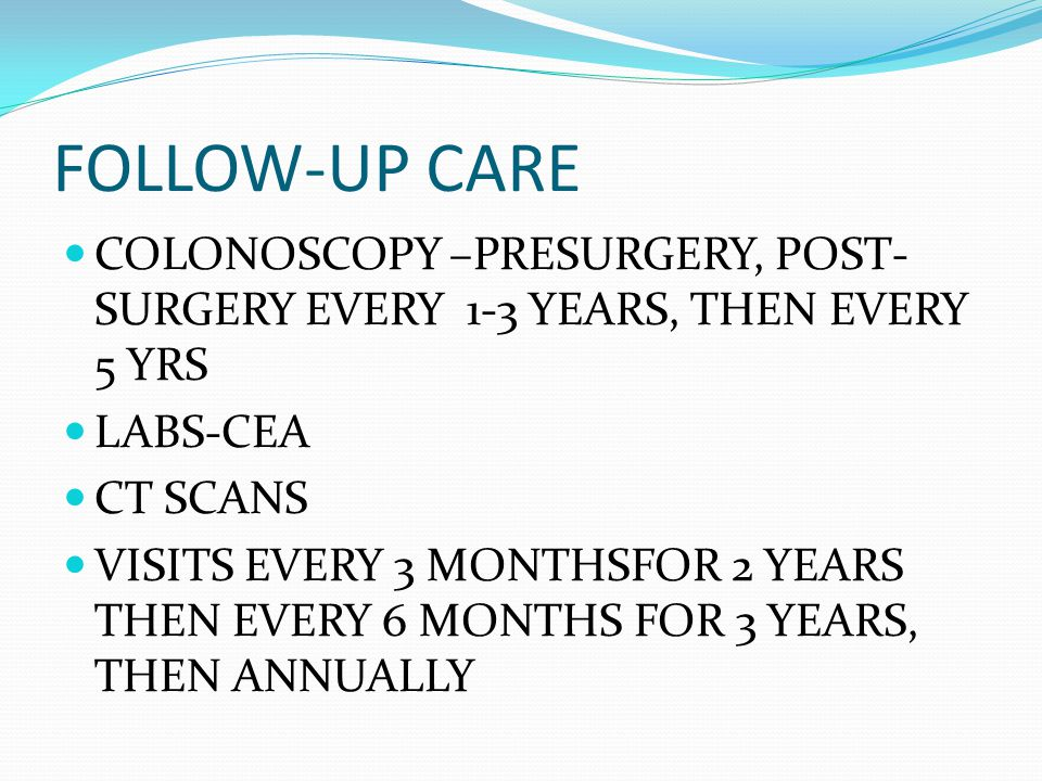 FOLLOW-UP CARE COLONOSCOPY –PRESURGERY, POST- SURGERY EVERY 1-3 YEARS, THEN EVERY 5 YRS LABS-CEA CT SCANS VISITS EVERY 3 MONTHSFOR 2 YEARS THEN EVERY 6 MONTHS FOR 3 YEARS, THEN ANNUALLY