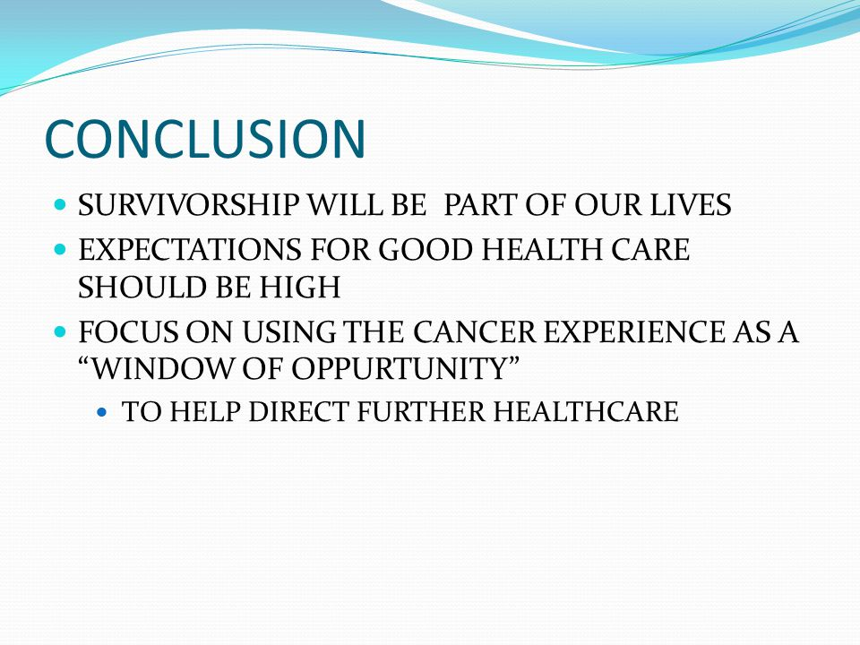 CONCLUSION SURVIVORSHIP WILL BE PART OF OUR LIVES EXPECTATIONS FOR GOOD HEALTH CARE SHOULD BE HIGH FOCUS ON USING THE CANCER EXPERIENCE AS A WINDOW OF OPPURTUNITY TO HELP DIRECT FURTHER HEALTHCARE