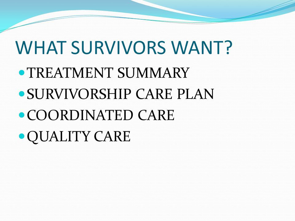 WHAT SURVIVORS WANT? TREATMENT SUMMARY SURVIVORSHIP CARE PLAN COORDINATED CARE QUALITY CARE