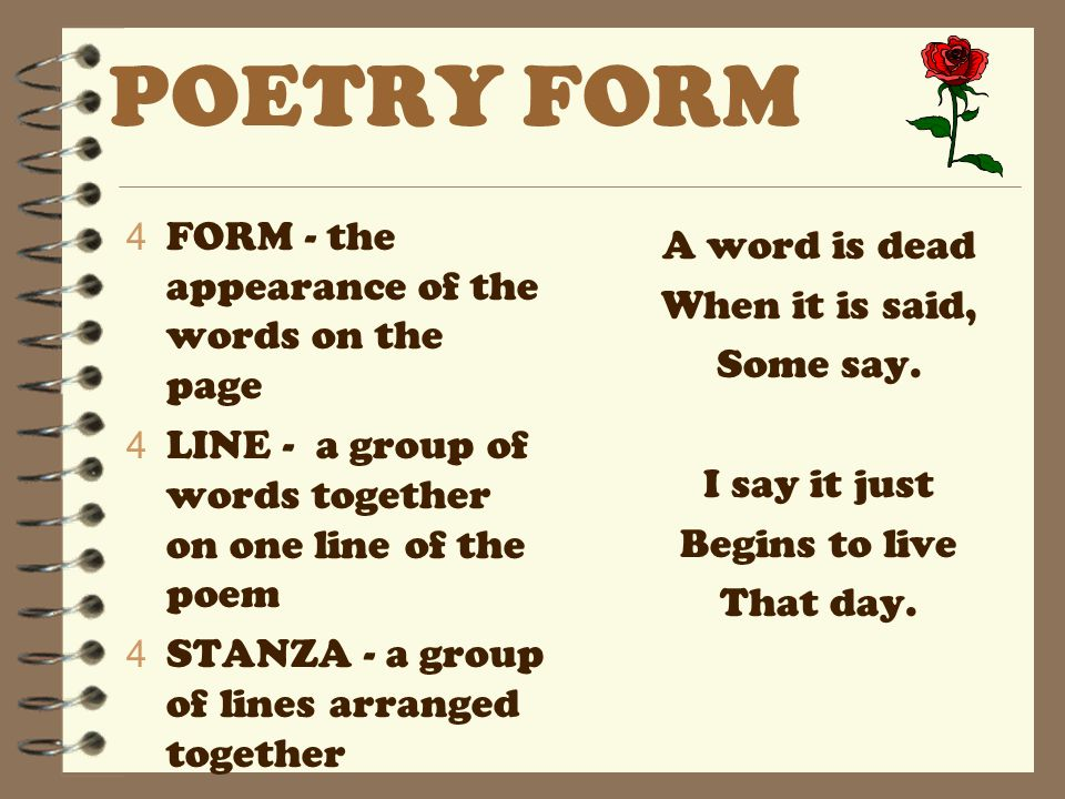 POETRY FORM 4 FORM - the appearance of the words on the page 4 LINE - a group of words together on one line of the poem 4 STANZA - a group of lines arranged together A word is dead When it is said, Some say.