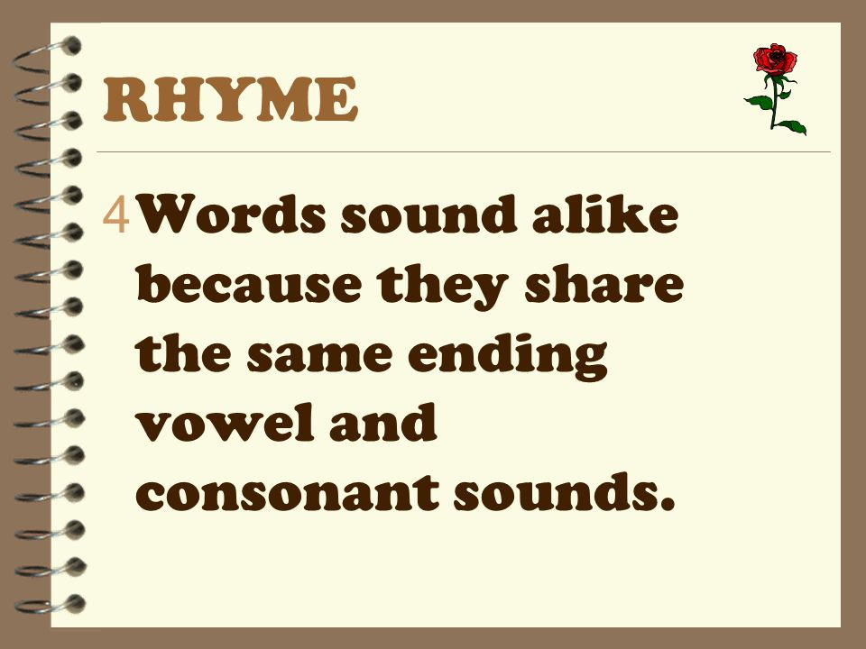 RHYME 4 Words sound alike because they share the same ending vowel and consonant sounds.
