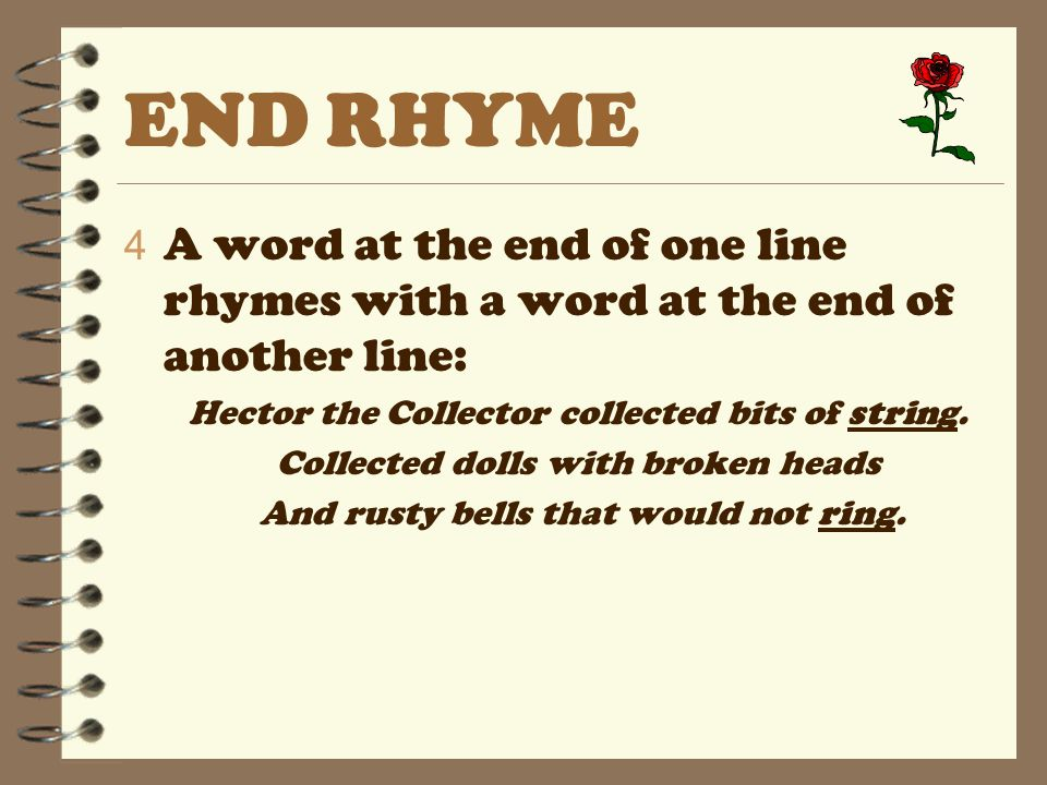 END RHYME 4 A word at the end of one line rhymes with a word at the end of another line: Hector the Collector collected bits of string.
