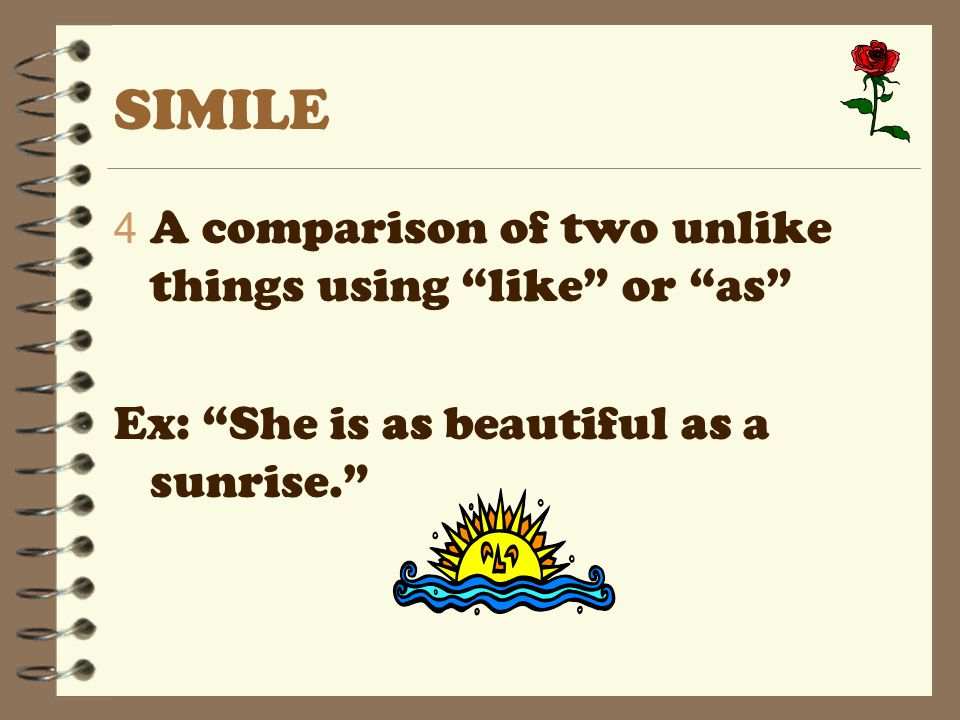 SIMILE 4 A comparison of two unlike things using like or as Ex: She is as beautiful as a sunrise.