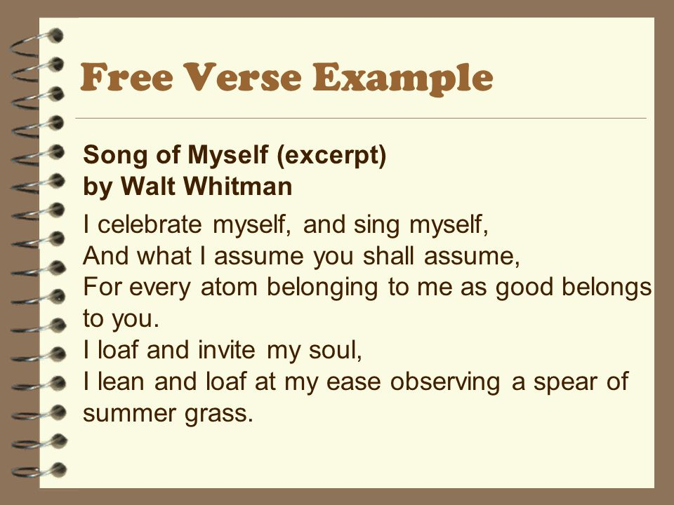Free Verse Example Song of Myself (excerpt) by Walt Whitman I celebrate myself, and sing myself, And what I assume you shall assume, For every atom belonging to me as good belongs to you.