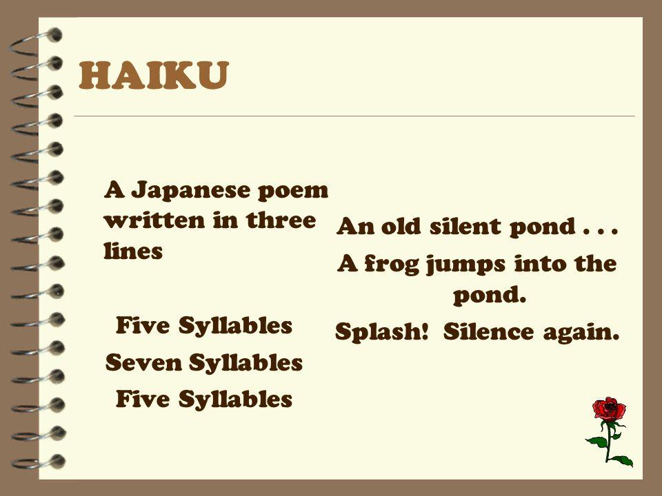 HAIKU A Japanese poem written in three lines Five Syllables Seven Syllables Five Syllables An old silent pond...