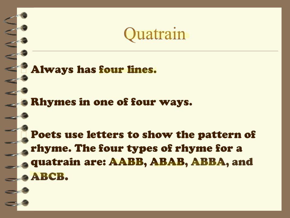 Quatrain 4 Always has four lines.4 Rhymes in one of four ways.