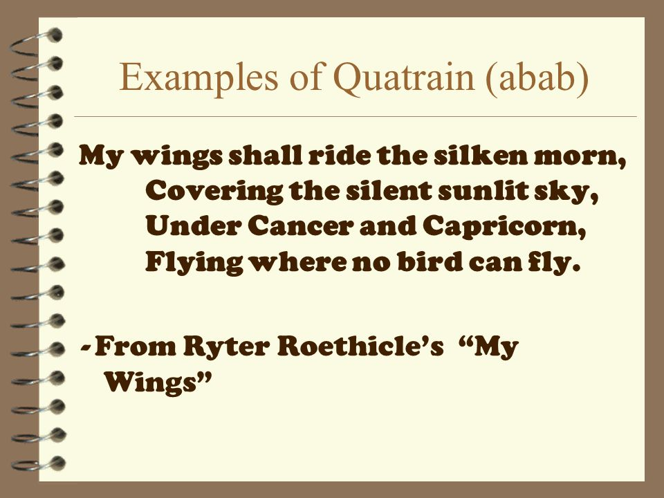 Examples of Quatrain (abab) My wings shall ride the silken morn, Covering the silent sunlit sky, Under Cancer and Capricorn, Flying where no bird can fly.
