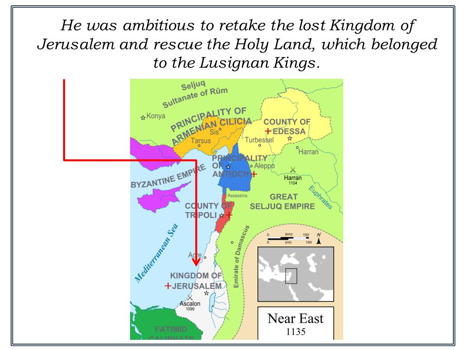 He was ambitious to retake the lost Kingdom of Jerusalem and rescue the Holy Land, which belonged to the Lusignan Kings.