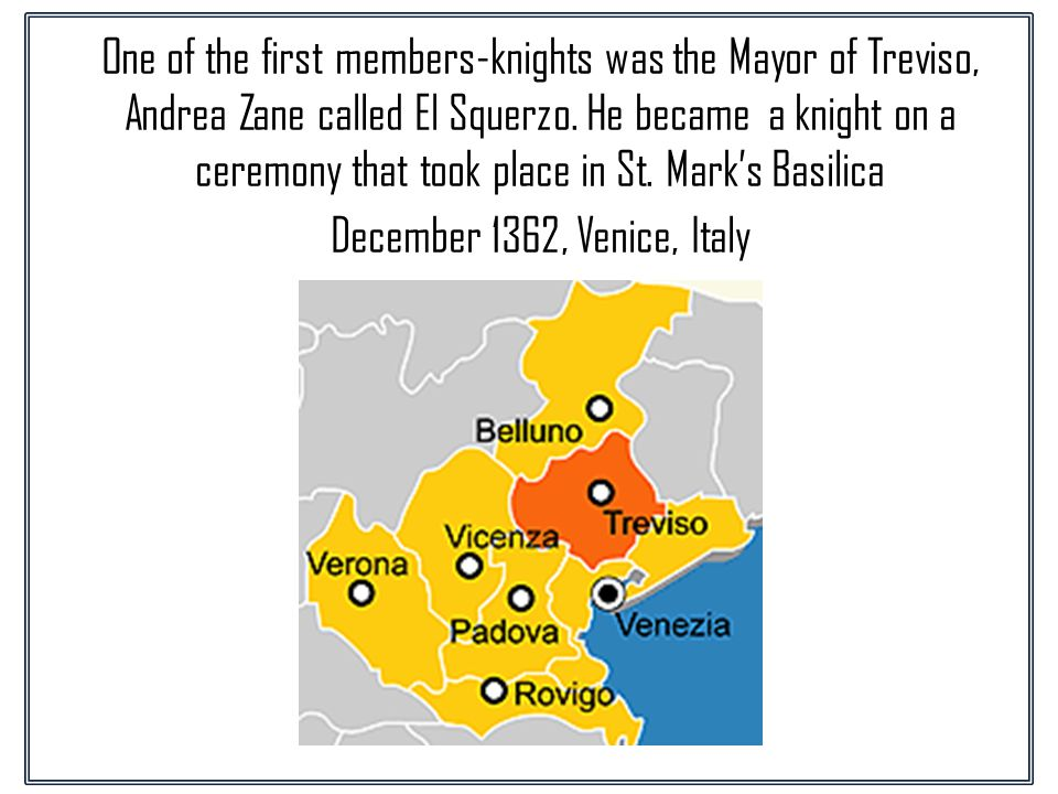 One of the first members-knights was the Mayor of Treviso, Andrea Zane called El Squerzo.