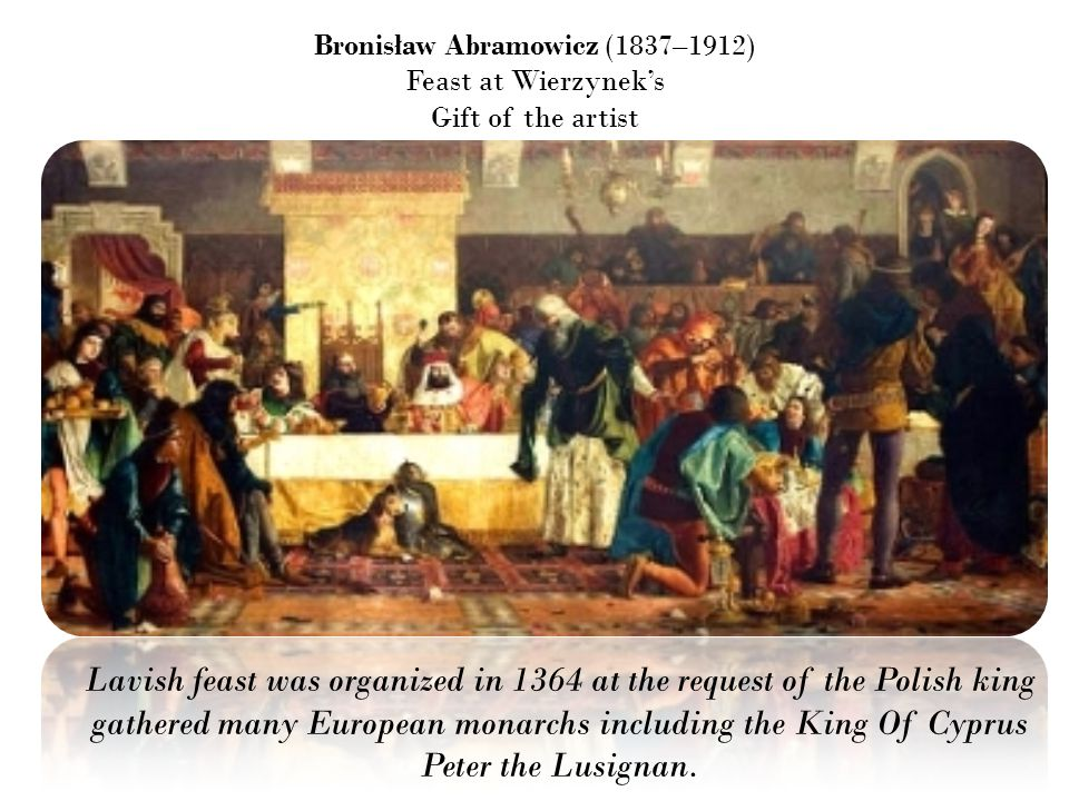 Bronisław Abramowicz (1837–1912) Feast at Wierzynek's Gift of the artist Lavish feast was organized in 1364 at the request of the Polish king gathered many European monarchs including the King Of Cyprus Peter the Lusignan.