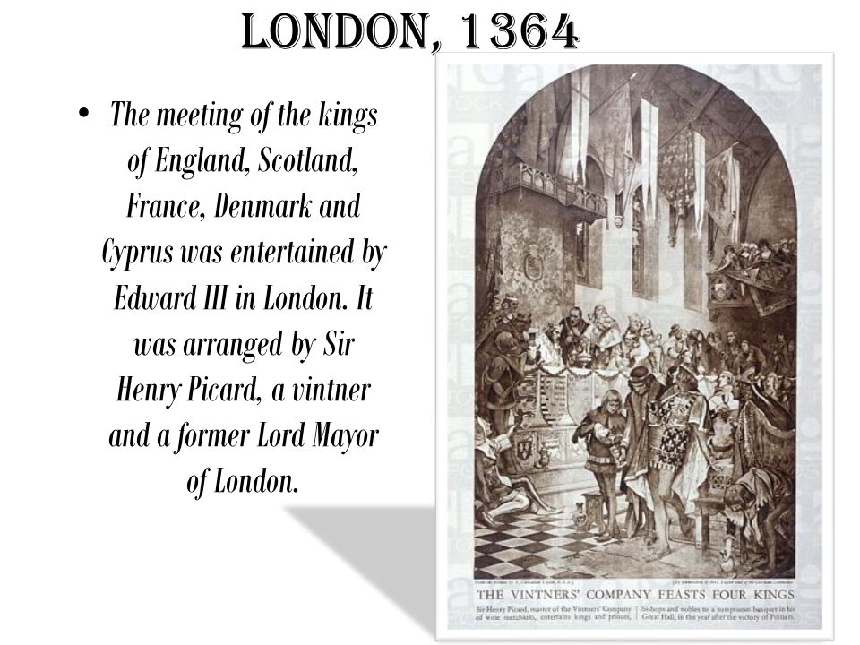 London, 1364 The meeting of the kings of England, Scotland, France, Denmark and Cyprus was entertained by Edward III in London.