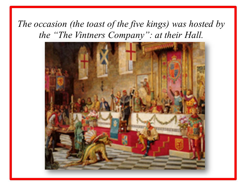 The occasion (the toast of the five kings) was hosted by the The Vintners Company : at their Hall.