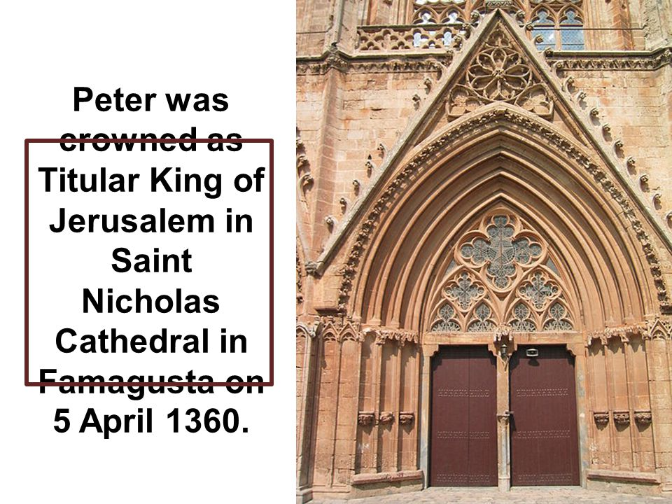 Peter was crowned as Titular King of Jerusalem in Saint Nicholas Cathedral in Famagusta on 5 April 1360.