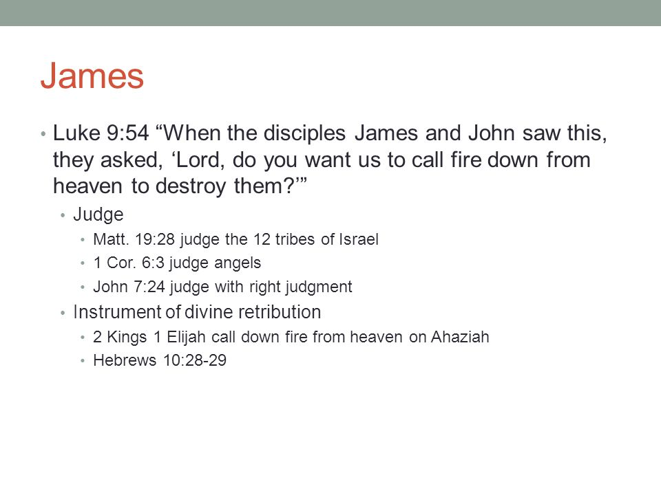James Luke 9:54 When the disciples James and John saw this, they asked, 'Lord, do you want us to call fire down from heaven to destroy them ' Judge Matt.