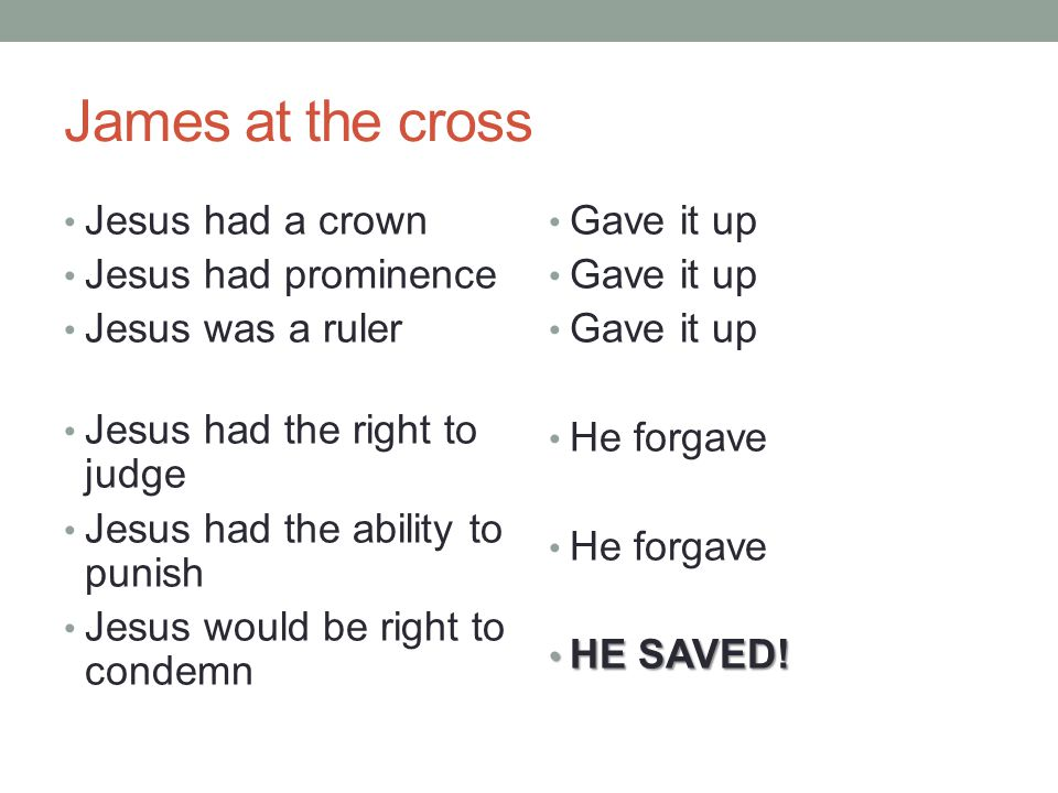 James at the cross Jesus had a crown Jesus had prominence Jesus was a ruler Jesus had the right to judge Jesus had the ability to punish Jesus would be right to condemn Gave it up He forgave HE SAVED.