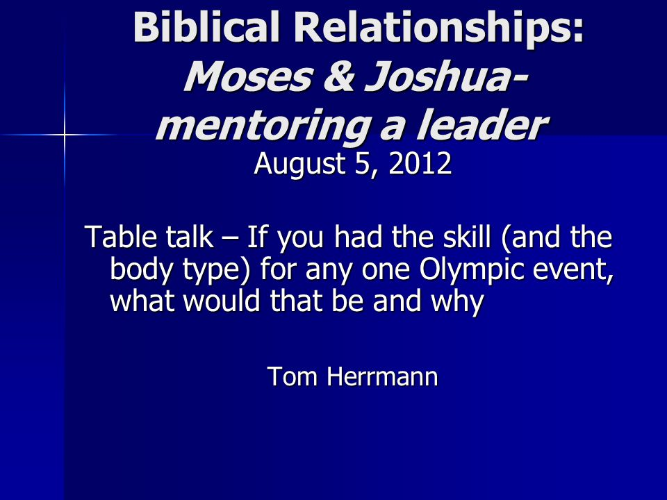Biblical Relationships: Moses & Joshua- mentoring a leader Biblical Relationships: Moses & Joshua- mentoring a leader August 5, 2012 Table talk – If you had the skill (and the body type) for any one Olympic event, what would that be and why Tom Herrmann