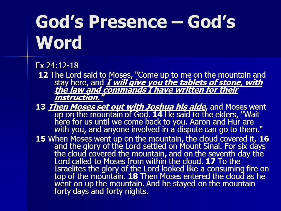 God's Presence – God's Word Ex 24:12-18 12 The Lord said to Moses, Come up to me on the mountain and stay here, and I will give you the tablets of stone, with the law and commands I have written for their instruction. 12 The Lord said to Moses, Come up to me on the mountain and stay here, and I will give you the tablets of stone, with the law and commands I have written for their instruction. 13 Then Moses set out with Joshua his aide, and Moses went up on the mountain of God.