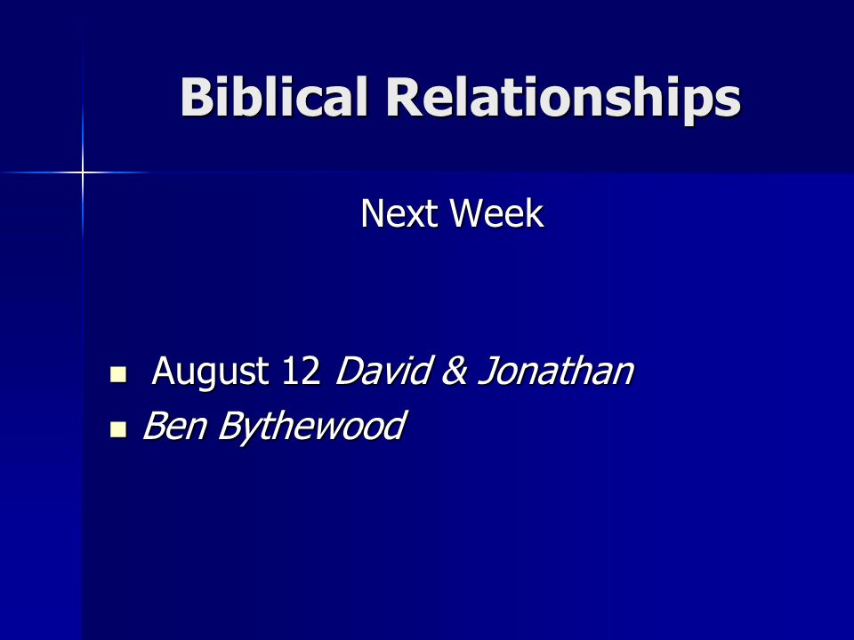 Biblical Relationships Biblical Relationships Next Week August 12 David & Jonathan August 12 David & Jonathan Ben Bythewood Ben Bythewood