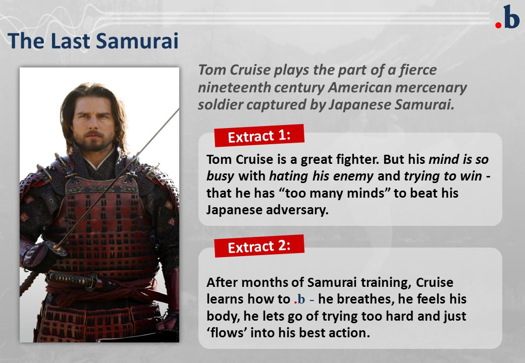 The Last Samurai Tom Cruise plays the part of a fierce nineteenth century American mercenary soldier captured by Japanese Samurai.