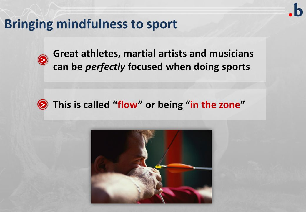 Bringing mindfulness to sport Great athletes, martial artists and musicians can be perfectly focused when doing sports > This is called flow or being in the zone >