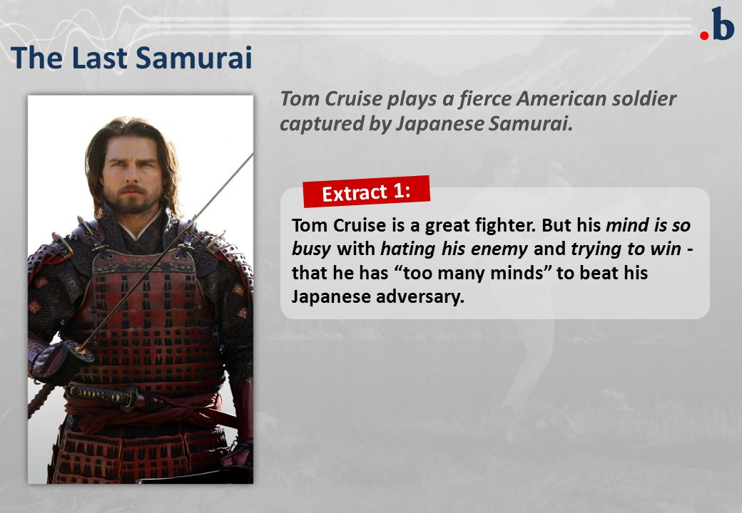 The Last Samurai Tom Cruise plays a fierce American soldier captured by Japanese Samurai.