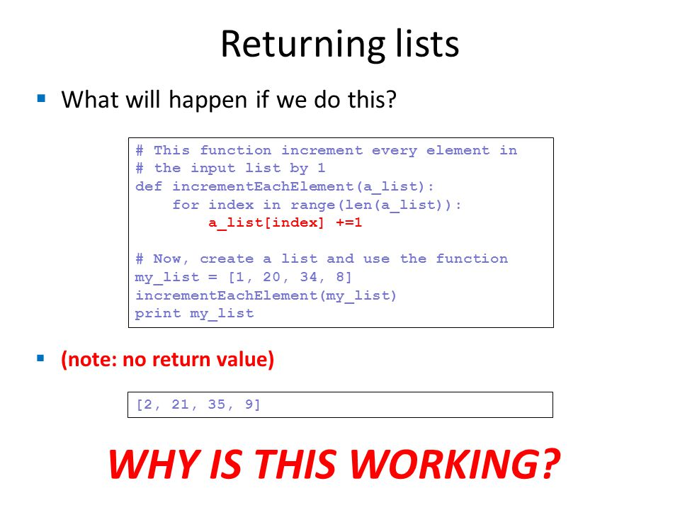 Returning lists # This function increment every element in # the input list by 1 def incrementEachElement(a_list): for index in range(len(a_list)): a_list[index] +=1 # Now, create a list and use the function my_list = [1, 20, 34, 8] incrementEachElement(my_list) print my_list [2, 21, 35, 9]  What will happen if we do this.