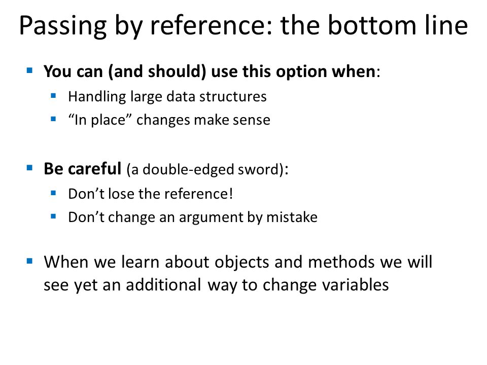 Passing by reference: the bottom line  You can (and should) use this option when:  Handling large data structures  In place changes make sense  Be careful (a double-edged sword) :  Don't lose the reference.