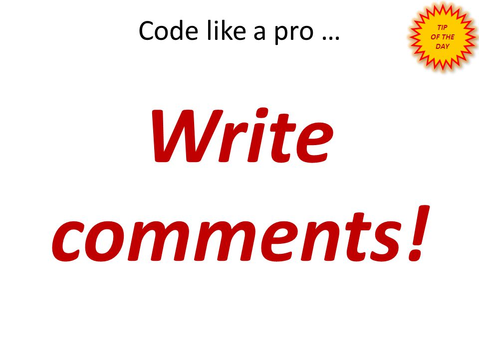 TIP OF THE DAY Code like a pro … Write comments!
