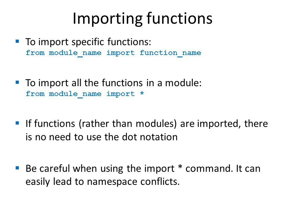 Importing functions  To import specific functions: from module_name import function_name  To import all the functions in a module: from module_name import *  If functions (rather than modules) are imported, there is no need to use the dot notation  Be careful when using the import * command.
