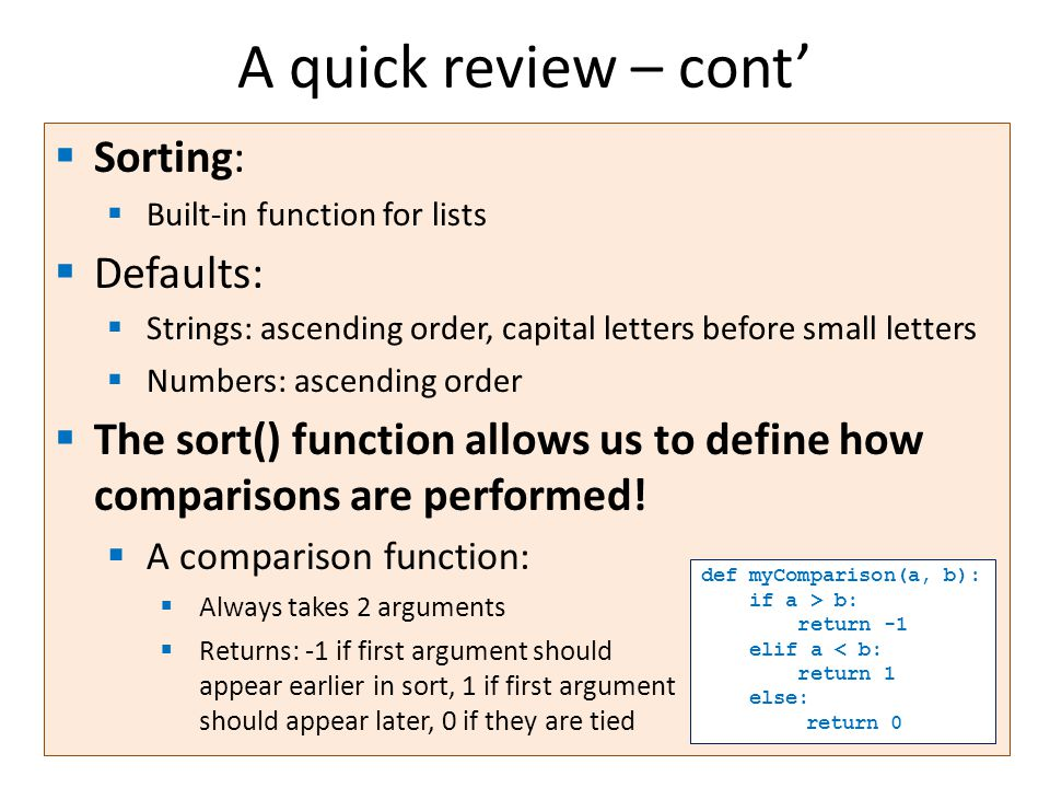 A quick review – cont'  Sorting:  Built-in function for lists  Defaults:  Strings: ascending order, capital letters before small letters  Numbers: ascending order  The sort() function allows us to define how comparisons are performed.