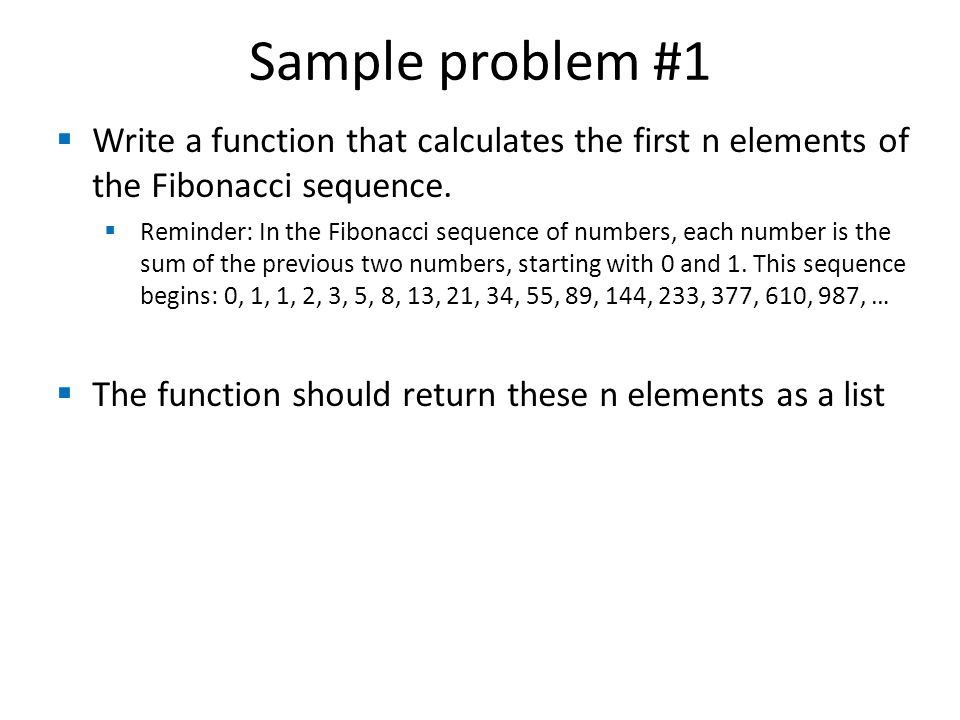 Sample problem #1  Write a function that calculates the first n elements of the Fibonacci sequence.